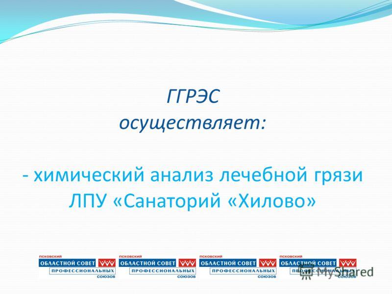 ГГРЭС осуществляет: - химический анализ лечебной грязи ЛПУ «Санаторий «Хилово»
