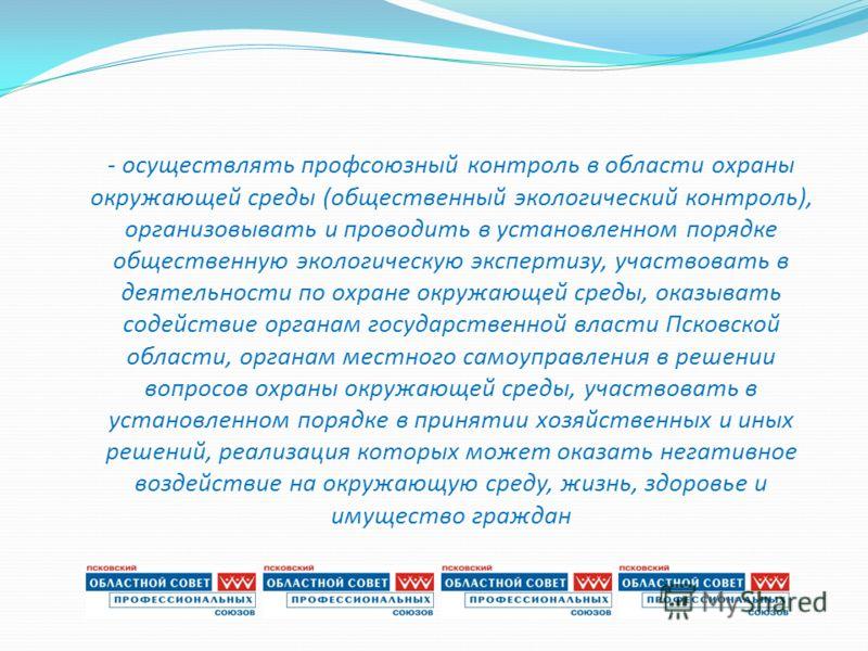 - осуществлять профсоюзный контроль в области охраны окружающей среды (общественный экологический контроль), организовывать и проводить в установленном порядке общественную экологическую экспертизу, участвовать в деятельности по охране окружающей сре