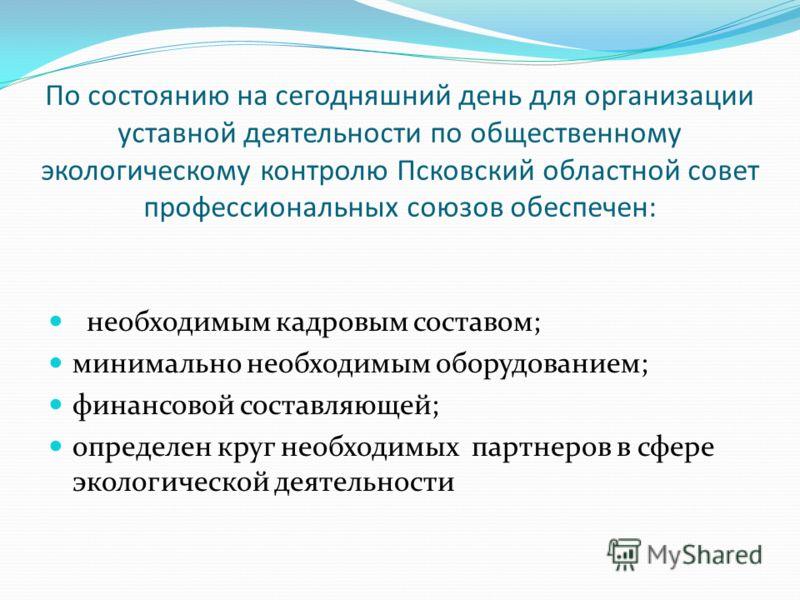 По состоянию на сегодняшний день для организации уставной деятельности по общественному экологическому контролю Псковский областной совет профессиональных союзов обеспечен: необходимым кадровым составом; минимально необходимым оборудованием; финансов