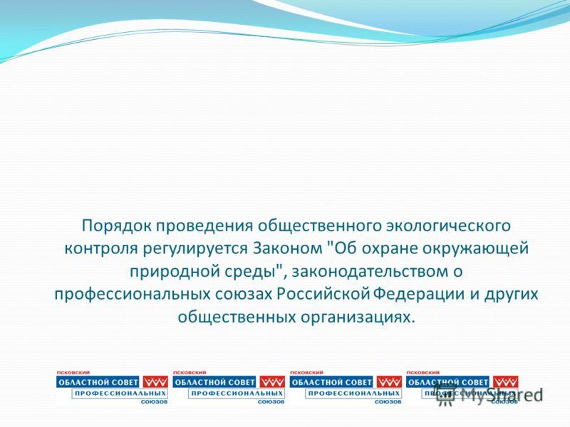 Порядок проведения общественного экологического контроля регулируется Законом Об охране окружающей природной среды, законодательством о профессиональных союзах Российской Федерации и других общественных организациях.
