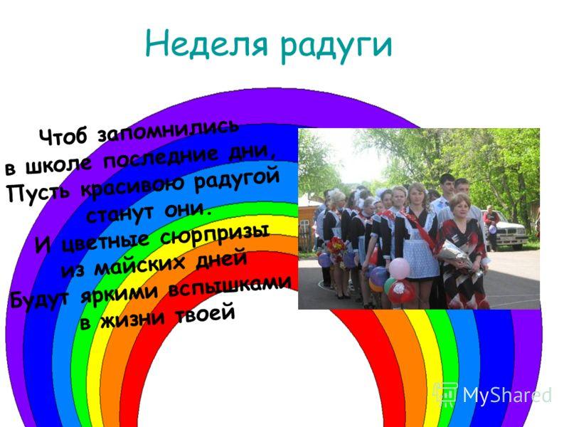 Чтоб запомнились в школе последние дни, Пусть красивою радугой станут они. И цветные сюрпризы из майских дней Будут яркими вспышками в жизни твоей Неделя радуги