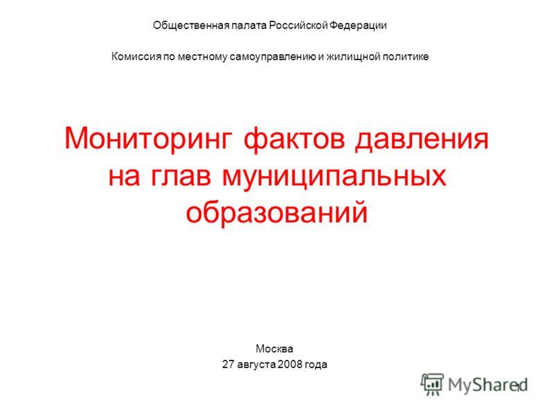 1 Мониторинг фактов давления на глав муниципальных образований Общественная палата Российской Федерации Комиссия по местному самоуправлению и жилищной политике Москва 27 августа 2008 года
