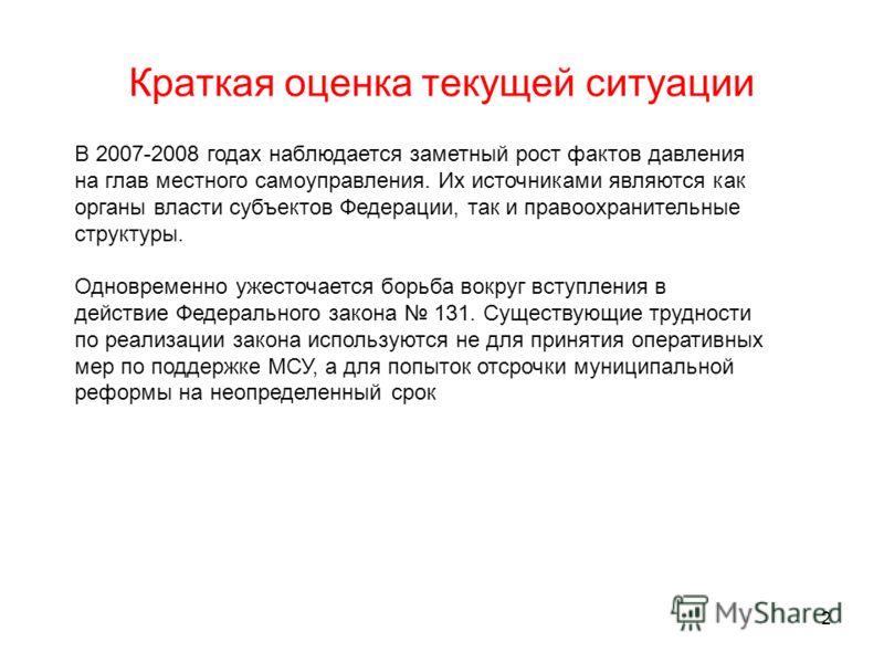2 Краткая оценка текущей ситуации В 2007-2008 годах наблюдается заметный рост фактов давления на глав местного самоуправления. Их источниками являются как органы власти субъектов Федерации, так и правоохранительные структуры. Одновременно ужесточаетс