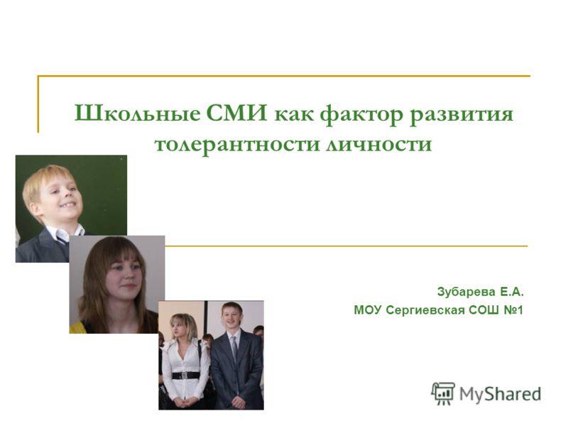 Школьные СМИ как фактор развития толерантности личности Зубарева Е.А. МОУ Сергиевская СОШ 1