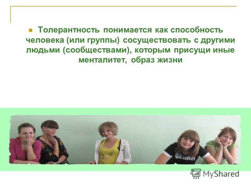 Толерантность понимается как способность человека (или группы) сосуществовать с другими людьми (сообществами), которым присущи иные менталитет, образ жизни