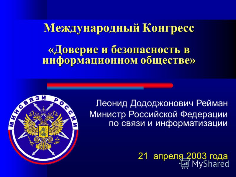 Международный Конгресс «Доверие и безопасность в информационном обществе» Леонид Дододжонович Рейман Министр Российской Федерации по связи и информатизации 21 апреля 2003 года