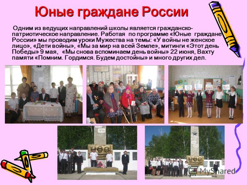 Юные граждане России Одним из ведущих направлений школы является гражданско- патриотическое направление. Работая по программе «Юные граждане России» мы проводим уроки Мужества на темы: «У войны не женское лицо», «Дети войны», «Мы за мир на всей Земле