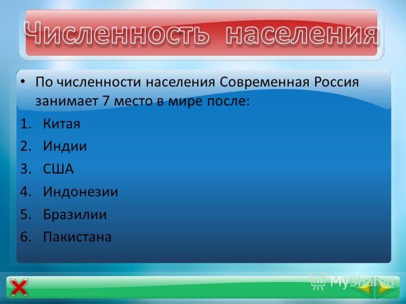 По численности населения Современная Россия занимает 7 место в мире после: 1.Китая 2.Индии 3.США 4.Индонезии 5.Бразилии 6.Пакистана