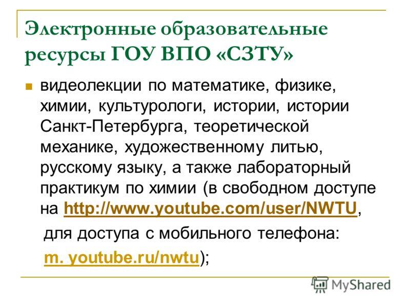 Электронные образовательные ресурсы ГОУ ВПО «СЗТУ» видеолекции по математике, физике, химии, культурологи, истории, истории Санкт-Петербурга, теоретической механике, художественному литью, русскому языку, а также лабораторный практикум по химии (в св