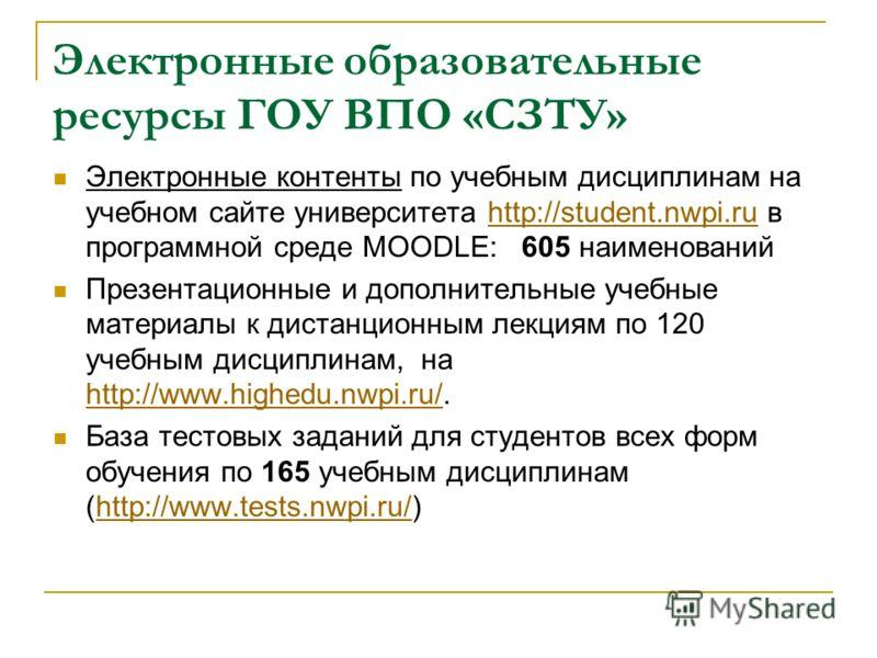 Электронные образовательные ресурсы ГОУ ВПО «СЗТУ» Электронные контенты по учебным дисциплинам на учебном сайте университета http://student.nwpi.ru в программной среде MOODLE: 605 наименованийhttp://student.nwpi.ru Презентационные и дополнительные уч