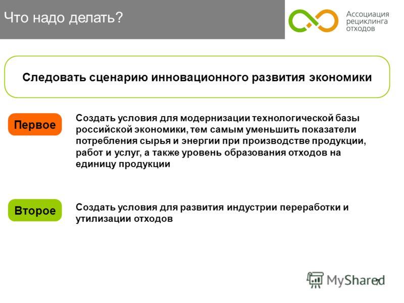 7 Что надо делать? Первое Следовать сценарию инновационного развития экономики Второе Создать условия для развития индустрии переработки и утилизации отходов Создать условия для модернизации технологической базы российской экономики, тем самым уменьш