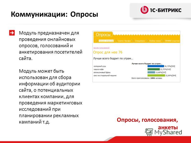 Модуль предназначен для проведения онлайновых опросов, голосований и анкетирования посетителей сайта. Модуль может быть использован для сбора информации об аудитории сайта, о потенциальных клиентах компании, для проведения маркетинговых исследований