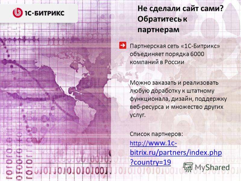 Партнерская сеть «1С-Битрикс» объединяет порядка 6000 компаний в России Можно заказать и реализовать любую доработку к штатному функционала, дизайн, поддержку веб-ресурса и множество других услуг. Список партнеров: http:// www.1c- bitrix.ru/partners/