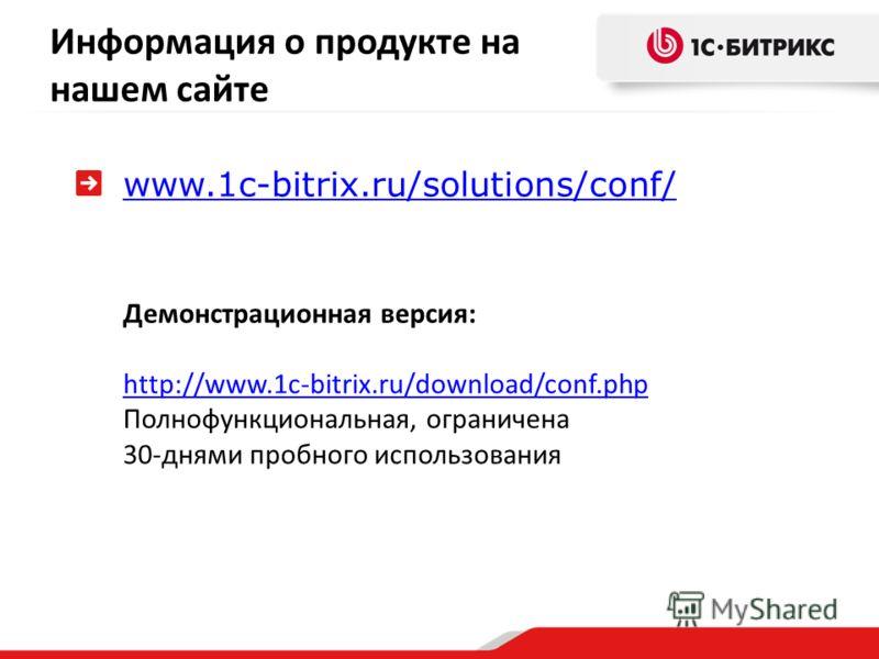 www.1c-bitrix.ru/solutions/conf/ Демонстрационная версия: http://www.1c-bitrix.ru/download/conf.php Полнофункциональная, ограничена 30-днями пробного использования Информация о продукте на нашем сайте