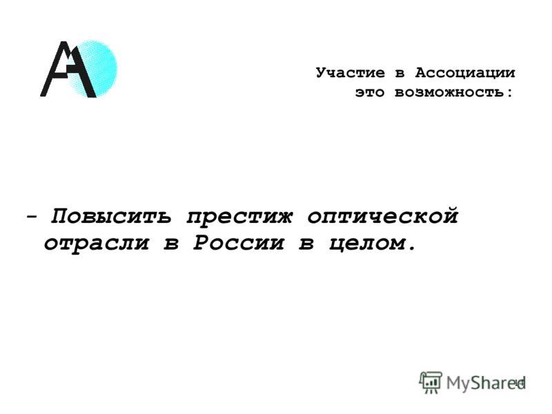 - Повысить престиж оптической отрасли в России в целом. 14 Участие в Ассоциации это возможность: