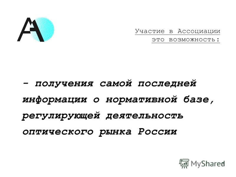 - получения самой последней информации о нормативной базе, регулирующей деятельность оптического рынка России 5 Участие в Ассоциации это возможность: