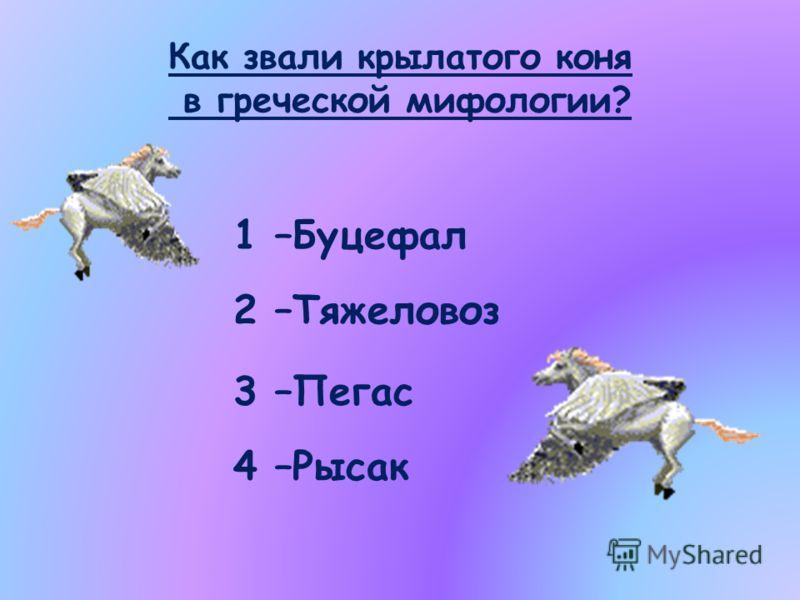 Как звали крылатого коня в греческой мифологии? 1 –Буцефал 2 –Тяжеловоз 3 –Пегас 4 –Рысак