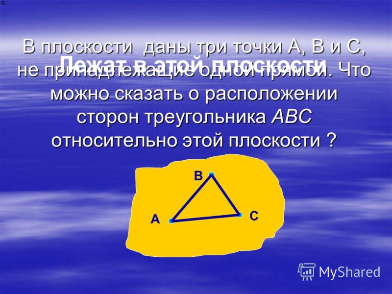 В плоскости даны три точки А, В и С, не принадлежащие одной прямой. Что можно сказать о расположении сторон треугольника ABC относительно этой плоскости ? А С В Лежат в этой плоскости