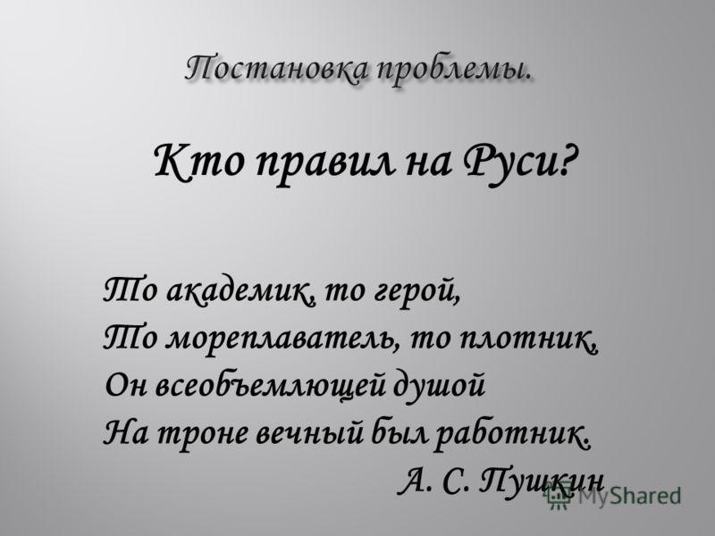 Кто правил на Руси? То академик, то герой, То мореплаватель, то плотник, Он всеобъемлющей душой На троне вечный был работник. А. С. Пушкин