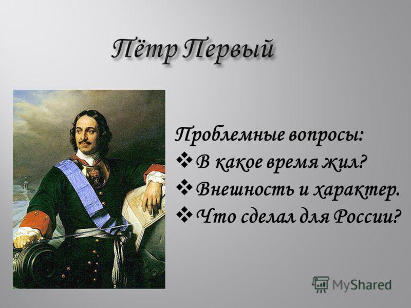 Проблемные вопросы: В какое время жил? Внешность и характер. Что сделал для России?