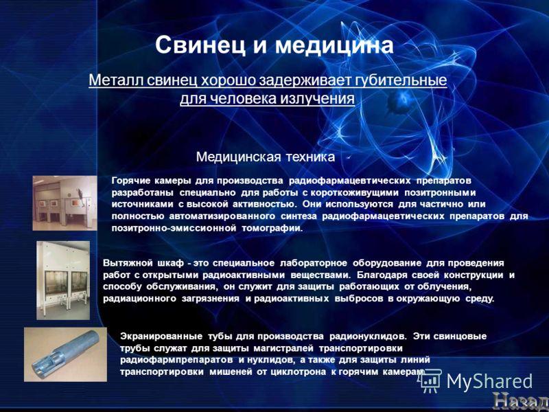 Свинец и медицина Металл свинец хорошо задерживает губительные для человека излучения Медицинская техника Горячие камеры для производства радиофармацевтических препаратов разработаны специально для работы с короткоживущими позитронными источниками с