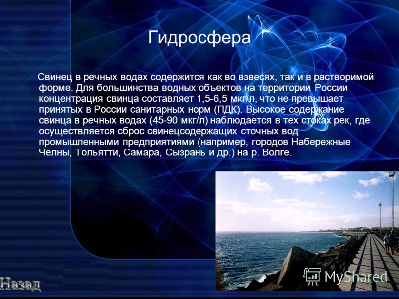 Гидросфера Свинец в речных водах содержится как во взвесях, так и в растворимой форме. Для большинства водных объектов на территории России концентрация свинца составляет 1,5-6,5 мкг/л, что не превышает принятых в России санитарных норм (ПДК). Высоко