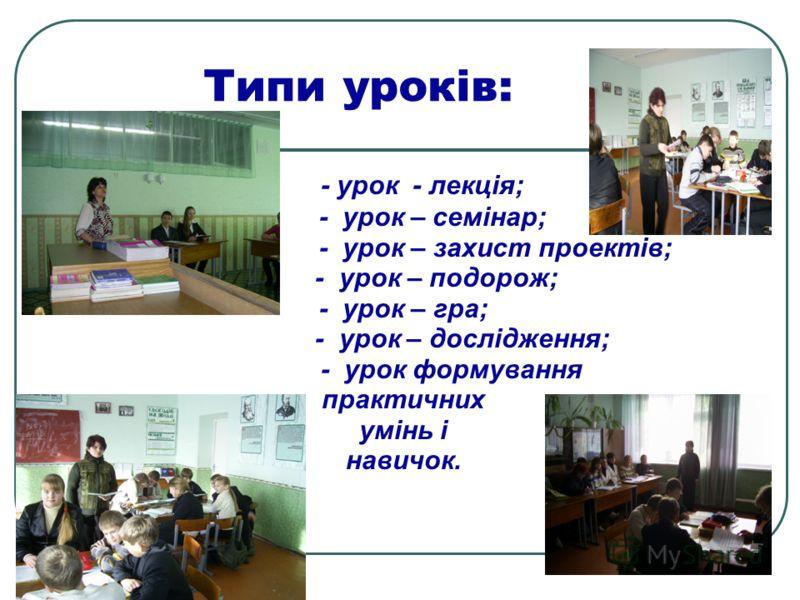 Типи уроків: - урок - лекція; - урок – семінар; - урок – захист проектів; - урок – подорож; - урок – гра; - урок – дослідження; - урок формування практичних умінь і навичок.