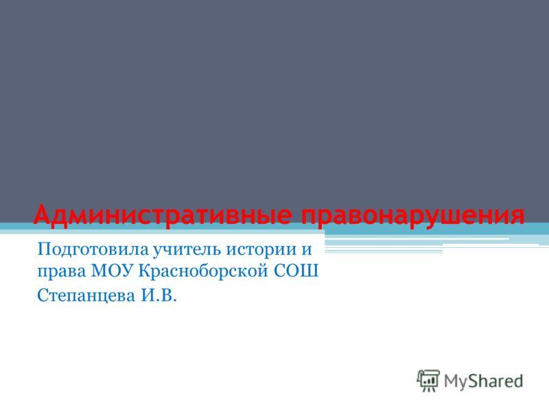 Административные правонарушения Подготовила учитель истории и права МОУ Красноборской СОШ Степанцева И.В.