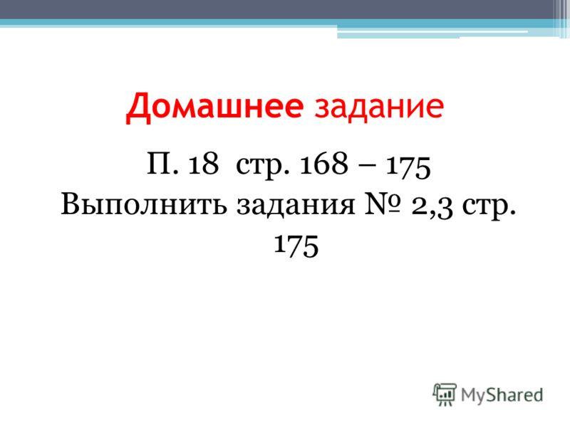 Домашнее задание П. 18 стр. 168 – 175 Выполнить задания 2,3 стр. 175