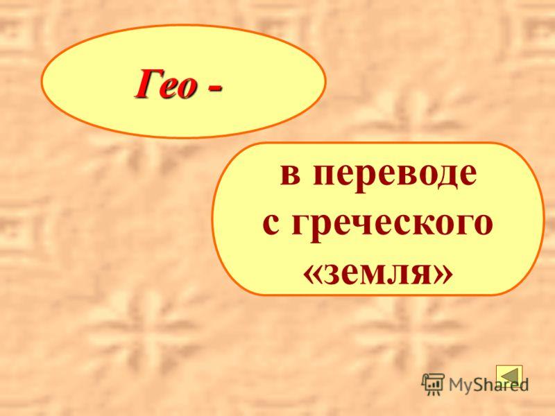 Гео - в переводе с греческого «земля»