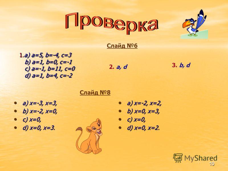 10 1.a) a=5, b=-4, c=3 b) a=1, b=0, c=-1 c) a=-1, b=11, c=0 d) a=1, b=4, c=-2 a) x=-3, x=3, a) x=-3, x=3, b) x=-2, x=0, b) x=-2, x=0, c) x=0, c) x=0, d) x=0, x=3. d) x=0, x=3. a) x=-2, x=2, a) x=-2, x=2, b) x=0, x=3, b) x=0, x=3, c) x=0, c) x=0, d) x