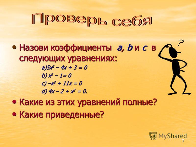 7 Назови коэффициенты a, b и c в следующих уравнениях: Назови коэффициенты a, b и c в следующих уравнениях: a)5x 2 – 4x + 3 = 0 b) x 2 – 1= 0 c) –x 2 + 11x = 0 d) 4x – 2 + x 2 = 0. Какие из этих уравнений полные? Какие из этих уравнений полные? Какие