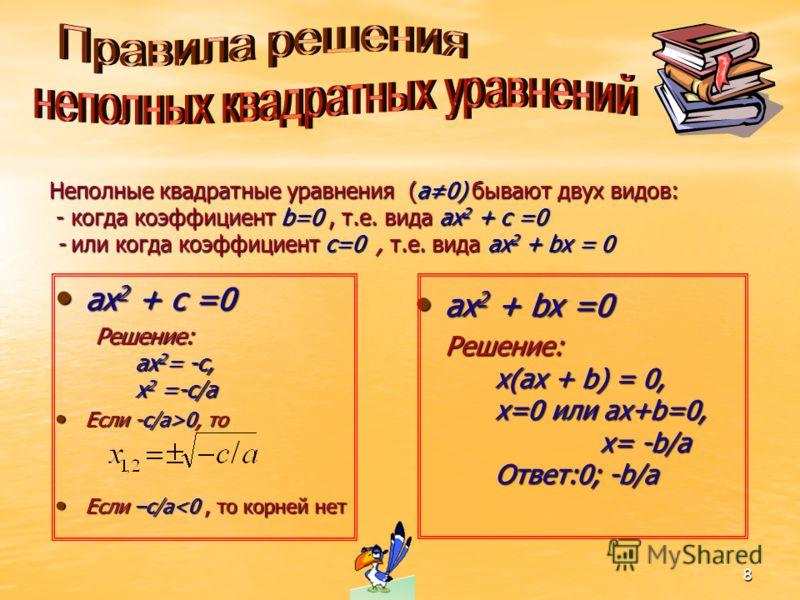 8 Неполные квадратные уравнения (a0) бывают двух видов: - когда коэффициент b=0, т.е. вида ax 2 + c =0 - или когда коэффициент c=0, т.е. вида ax 2 + bx = 0 ax 2 + c =0 ax 2 + c =0 Решение: ax 2 = -c, x 2 =-c/a Если -c/a>0, то Если -c/a>0, то Если –c/