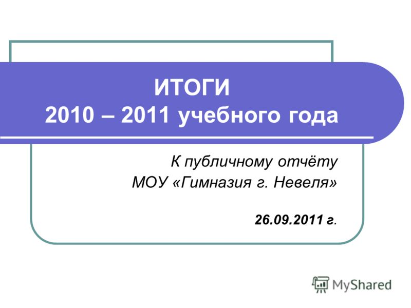 ИТОГИ 2010 – 2011 учебного года К публичному отчёту МОУ «Гимназия г. Невеля» 26.09.2011 г.