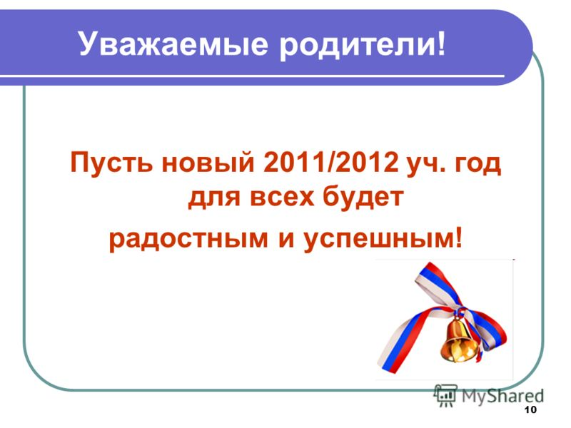 10 Уважаемые родители! Пусть новый 2011/2012 уч. год для всех будет радостным и успешным!