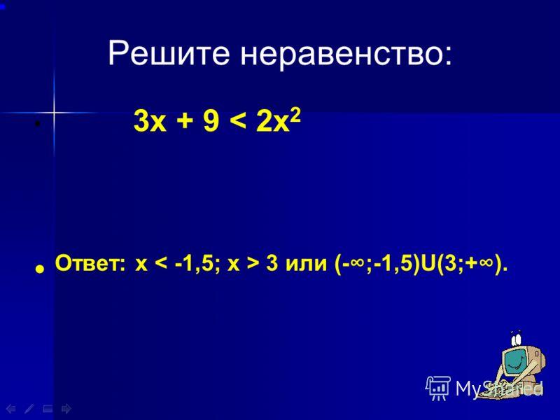 Решите неравенство: 3х + 9 < 2х 2 Ответ: х 3 или (-;-1,5)U(3;+).