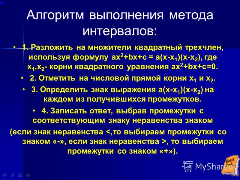 Алгоритм выполнения метода интервалов: 1. Разложить на множители квадратный трехчлен, используя формулу ах 2 +bх+с = а(х-х 1 )(х-х 2 ), где х 1,х 2 - корни квадратного уравнения ах 2 +bх+с=0. 2. Отметить на числовой прямой корни х 1 и х 2. 3. Определ