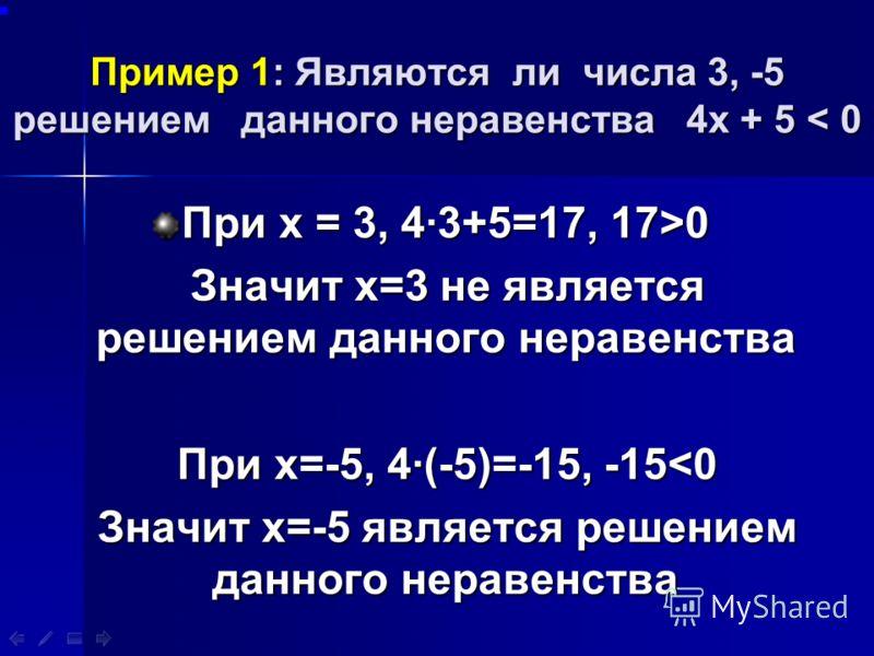 Пример 1: Являются ли числа 3, -5 решением данного неравенства 4х + 5 < 0 При х = 3, 43+5=17, 17>0 Значит х=3 не является решением данного неравенства Значит х=3 не является решением данного неравенства При х=-5, 4(-5)=-15, -15
