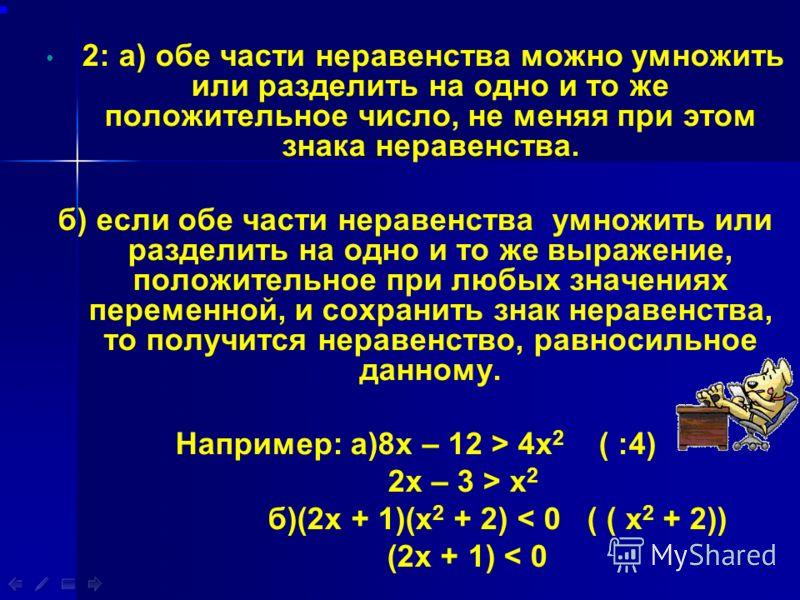 2: а) обе части неравенства можно умножить или разделить на одно и то же положительное число, не меняя при этом знака неравенства. б) если обе части неравенства умножить или разделить на одно и то же выражение, положительное при любых значениях перем