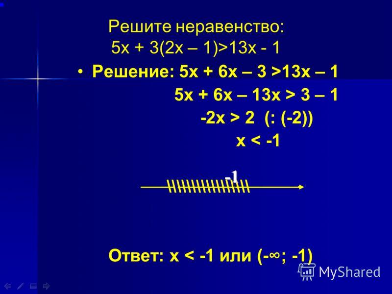 Решите неравенство: 5х + 3(2х – 1)>13х - 1 Решение: 5х + 6х – 3 >13х – 1 5х + 6х – 13х > 3 – 1 -2х > 2 (: (-2)) х < -1 \\\\\\\\\\\\\\\\\ Ответ: х < -1 или (-; -1)