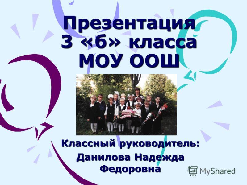 Презентация 3 «б» класса МОУ ООШ Классный руководитель: Данилова Надежда Федоровна