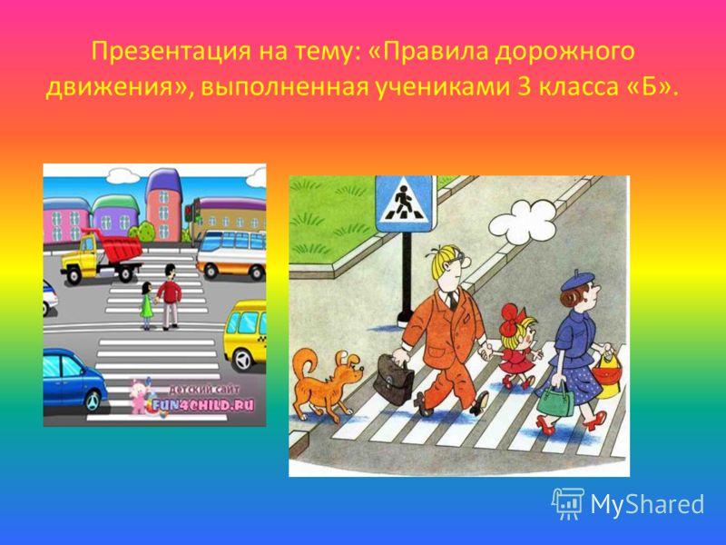 Презентация на тему: «Правила дорожного движения», выполненная учениками 3 класса «Б».