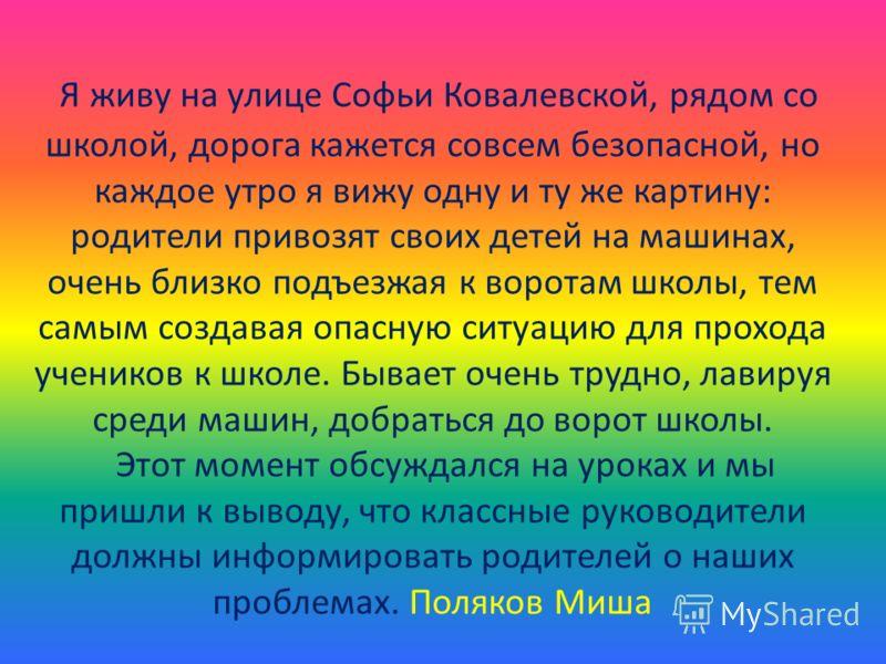Я живу на улице Софьи Ковалевской, рядом со школой, дорога кажется совсем безопасной, но каждое утро я вижу одну и ту же картину: родители привозят своих детей на машинах, очень близко подъезжая к воротам школы, тем самым создавая опасную ситуацию дл
