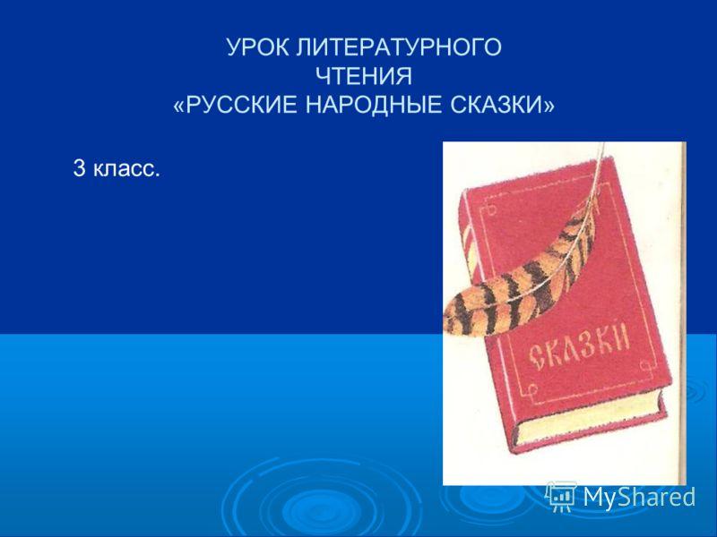 УРОК ЛИТЕРАТУРНОГО ЧТЕНИЯ «РУССКИЕ НАРОДНЫЕ СКАЗКИ» 3 класс.