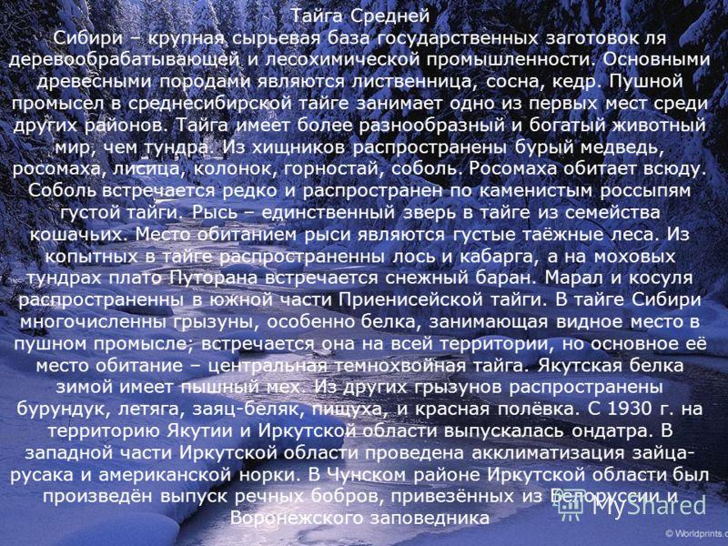 Тайга Средней Сибири – крупная сырьевая база государственных заготовок ля деревообрабатывающей и лесохимической промышленности. Основными древесными породами являются лиственница, сосна, кедр. Пушной промысел в среднесибирской тайге занимает одно из
