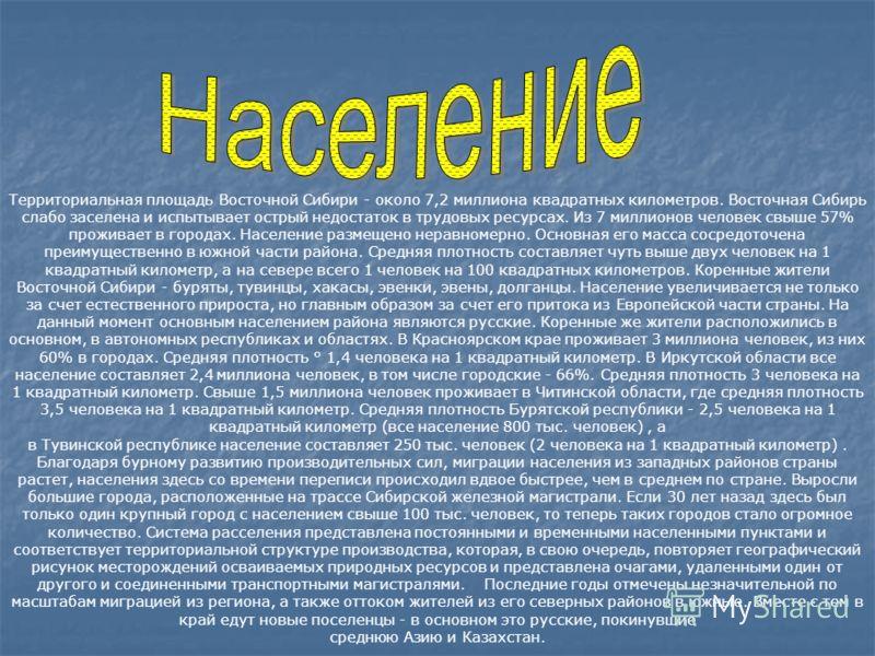 Территориальная площадь Восточной Сибири - около 7,2 миллиона квадратных километров. Восточная Сибирь слабо заселена и испытывает острый недостаток в трудовых ресурсах. Из 7 миллионов человек свыше 57% проживает в городах. Население размещено неравно