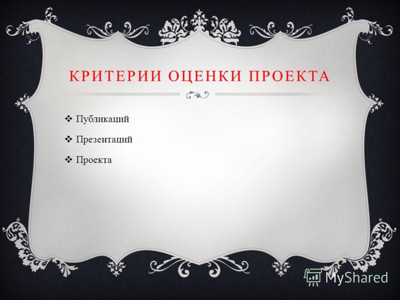 КРИТЕРИИ ОЦЕНКИ ПРОЕКТА Публикаций Презентаций Проекта