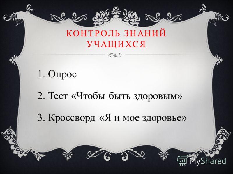 КОНТРОЛЬ ЗНАНИЙ УЧАЩИХСЯ 1. Опрос 2. Тест «Чтобы быть здоровым» 3. Кроссворд «Я и мое здоровье»