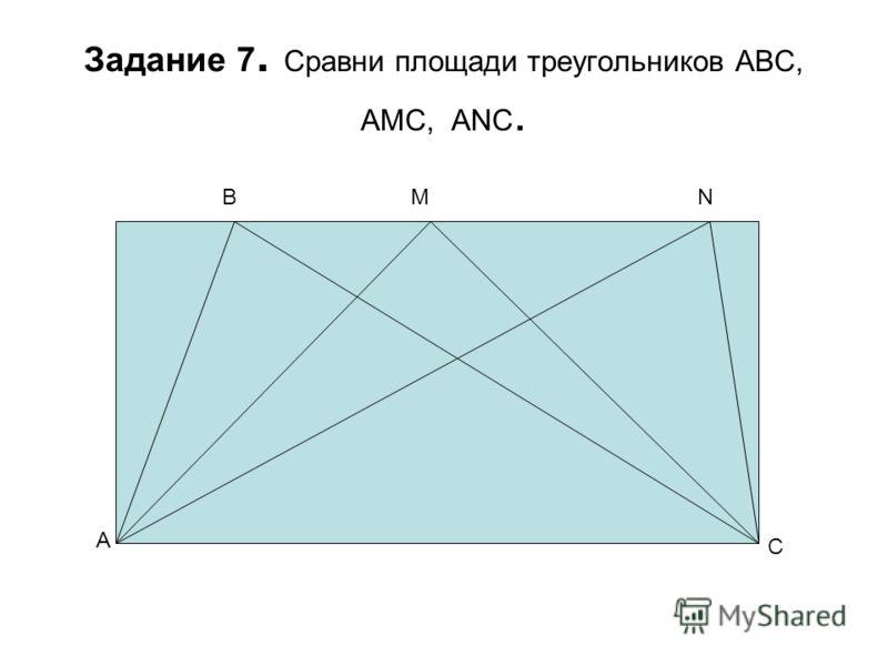 Задание 7. Сравни площади треугольников ABC, AMC, ANC. A BMN C
