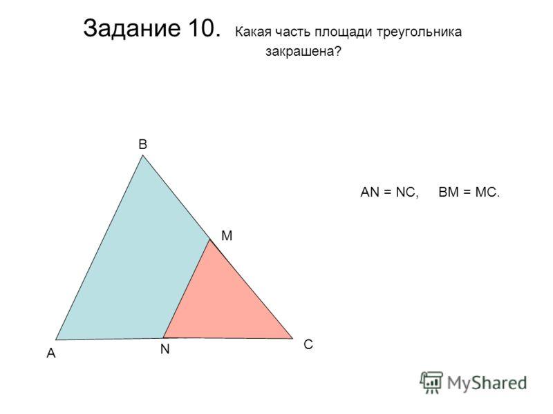 Задание 10. Какая часть площади треугольника закрашена? A B C M N AN = NC, BM = MC.